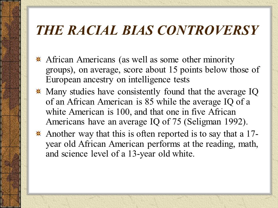 THE RACIAL BIAS CONTROVERSY African Americans (as well as some other minority groups), on average, score about 15 points below those of European ances