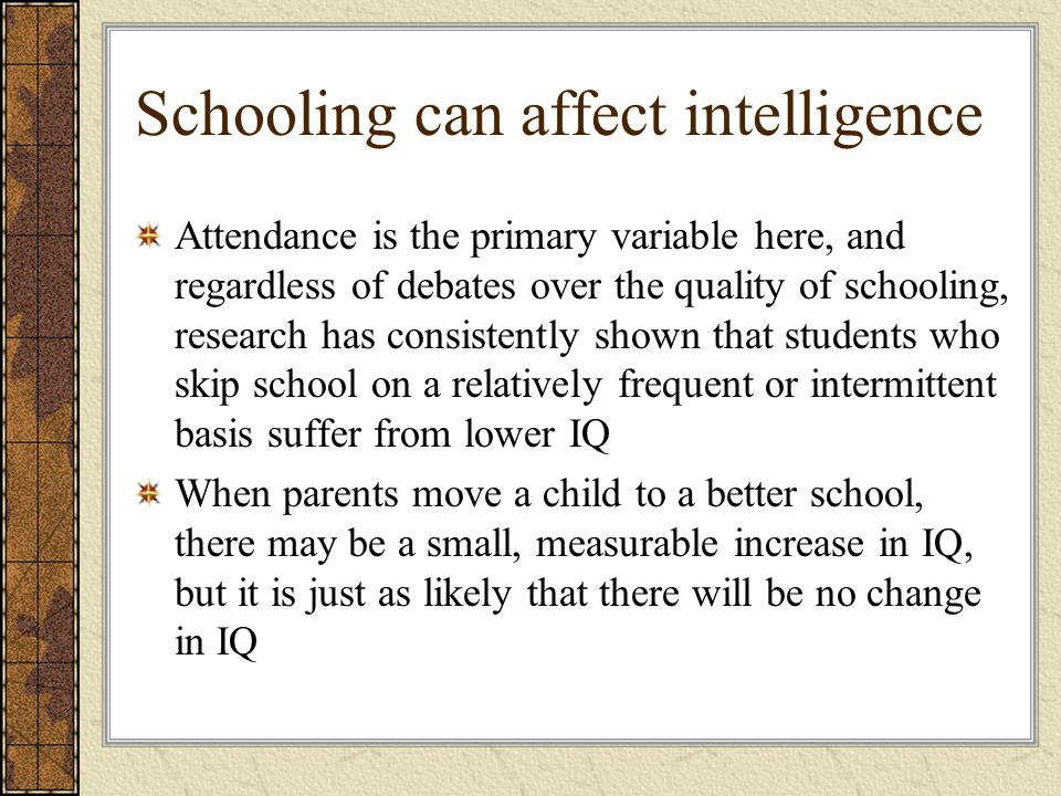 Schooling can affect intelligence Attendance is the primary variable here, and regardless of debates over the quality of schooling, research has consi
