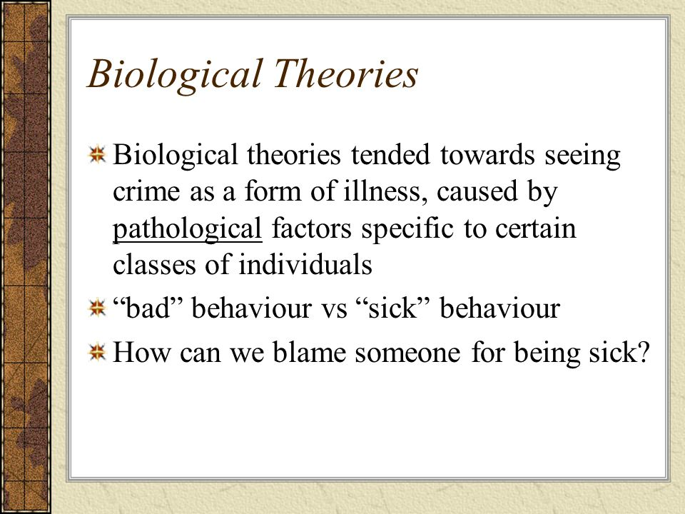 Biological Theories Biological theories tended towards seeing crime as a form of illness, caused by pathological factors specific to certain classes o