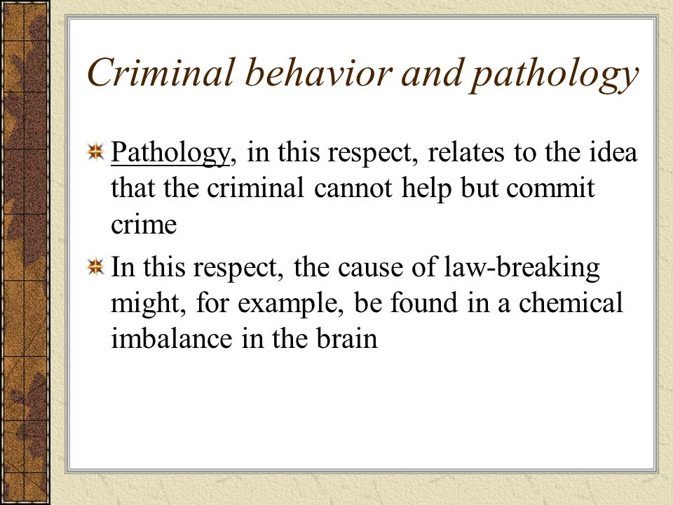 Criminal behavior and pathology Pathology, in this respect, relates to the idea that the criminal cannot help but commit crime In this respect, the ca