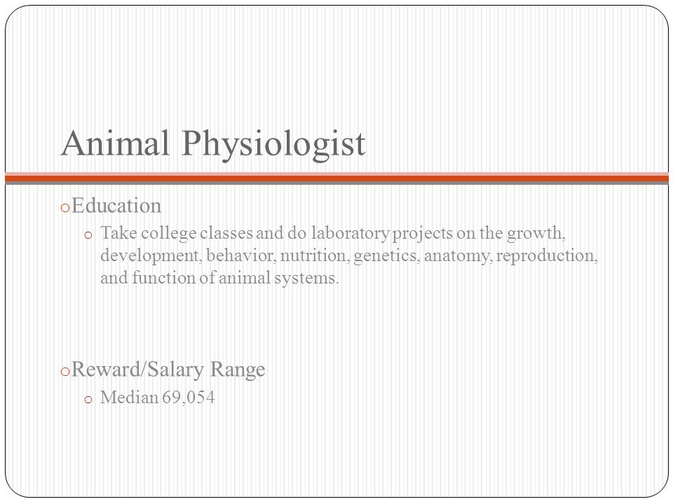 Animal Physiologist o Education o Take college classes and do laboratory projects on the growth, development, behavior, nutrition, genetics, anatomy, reproduction, and function of animal systems.
