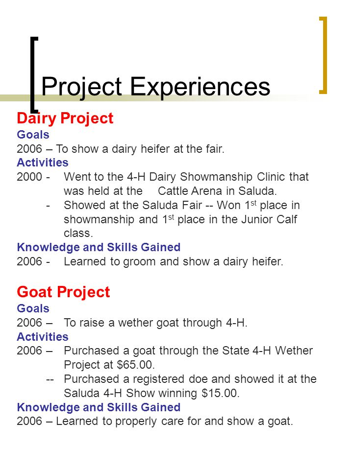 Project Experiences Dairy Project Goals 2006 – To show a dairy heifer at the fair. Activities 2000 -Went to the 4-H Dairy Showmanship Clinic that was