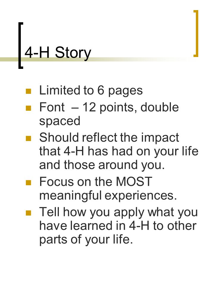 4-H Story Limited to 6 pages Font – 12 points, double spaced Should reflect the impact that 4-H has had on your life and those around you. Focus on th