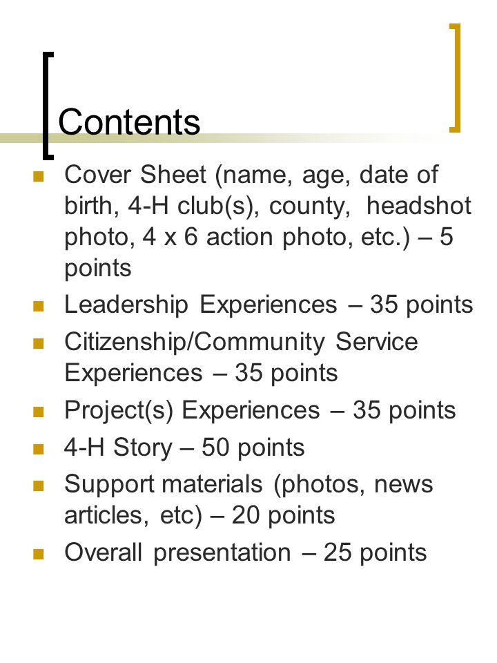 Contents Cover Sheet (name, age, date of birth, 4-H club(s), county, headshot photo, 4 x 6 action photo, etc.) – 5 points Leadership Experiences – 35