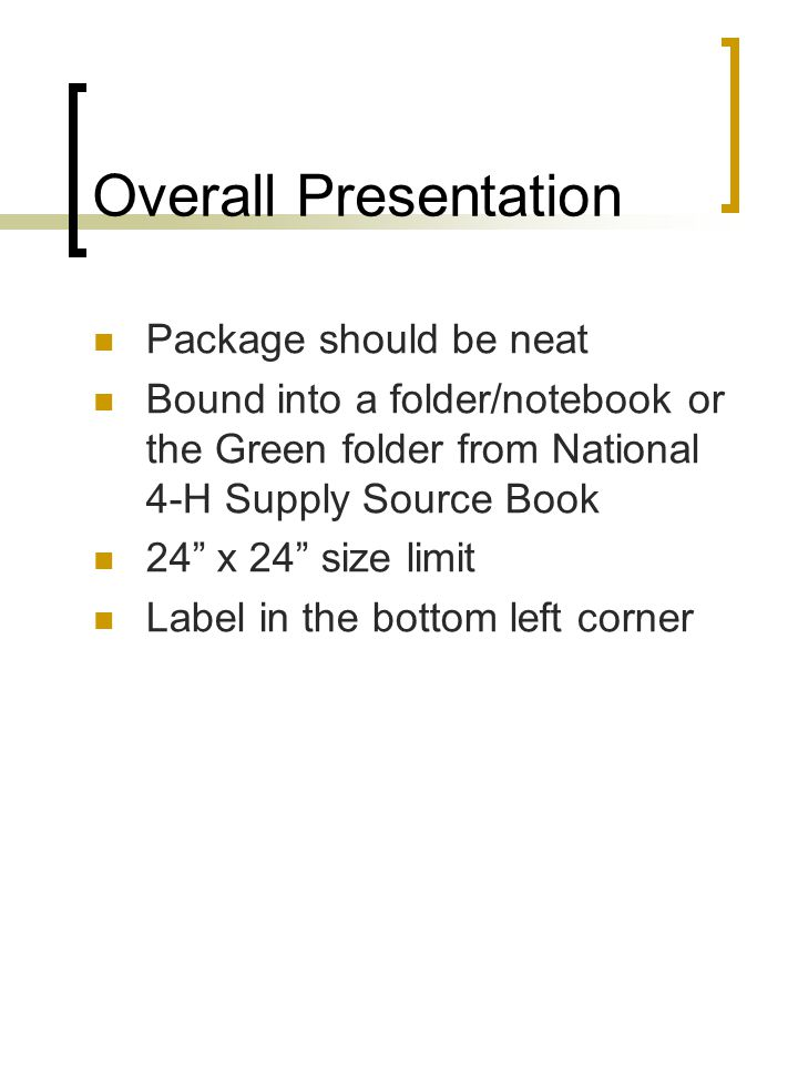 "Overall Presentation Package should be neat Bound into a folder/notebook or the Green folder from National 4-H Supply Source Book 24"" x 24"" size limit"