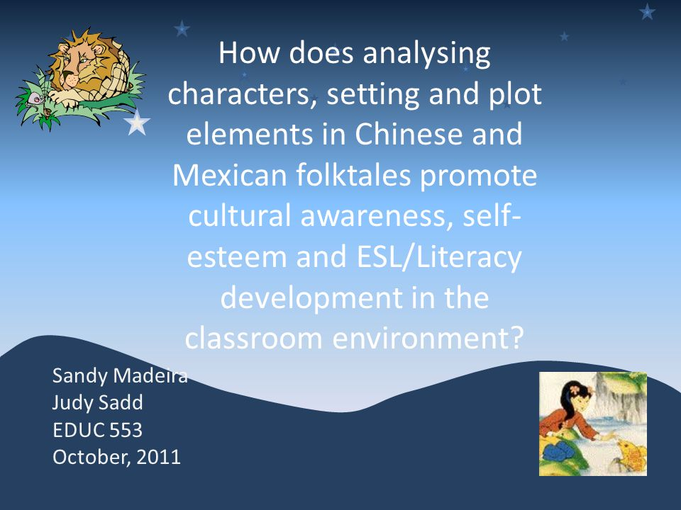 How does analysing characters, setting and plot elements in Chinese and Mexican folktales promote cultural awareness, self- esteem and ESL/Literacy development in the classroom environment.