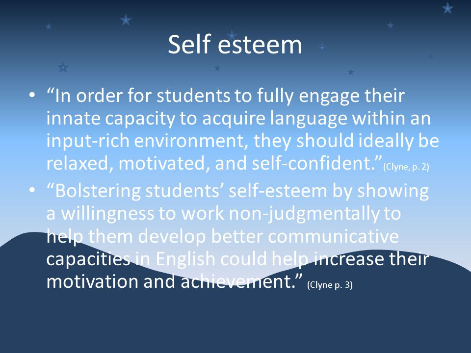 Self esteem In order for students to fully engage their innate capacity to acquire language within an input-rich environment, they should ideally be relaxed, motivated, and self-confident. (Clyne, p.