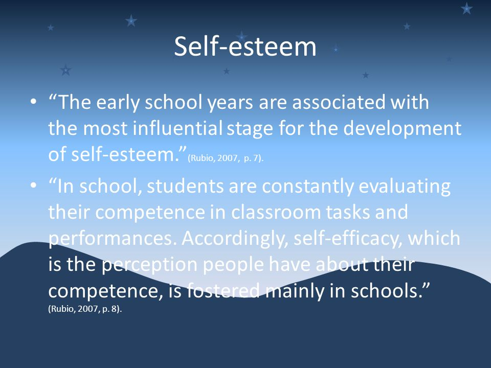 Self-esteem The early school years are associated with the most influential stage for the development of self-esteem. (Rubio, 2007, p.