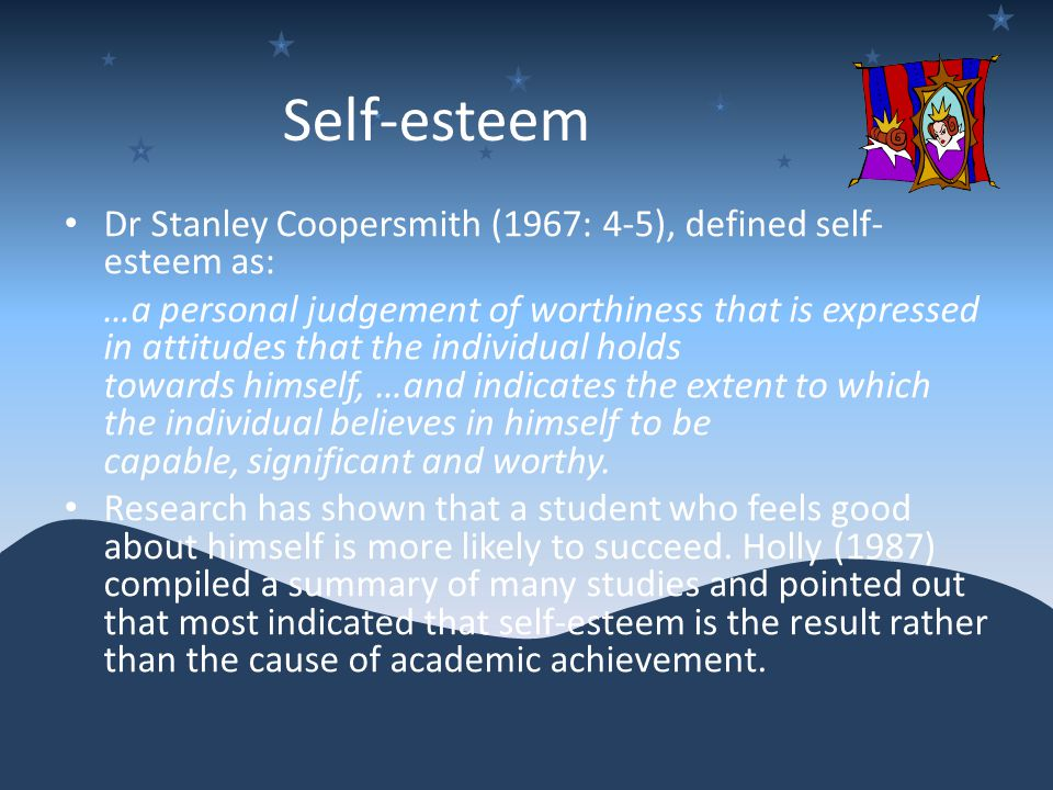 Self-esteem Dr Stanley Coopersmith (1967: 4-5), defined self- esteem as: …a personal judgement of worthiness that is expressed in attitudes that the individual holds towards himself, …and indicates the extent to which the individual believes in himself to be capable, significant and worthy.