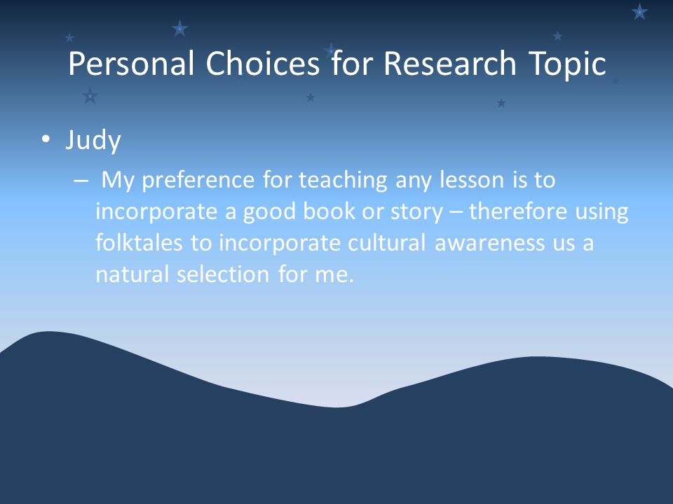 Personal Choices for Research Topic Judy – My preference for teaching any lesson is to incorporate a good book or story – therefore using folktales to incorporate cultural awareness us a natural selection for me.