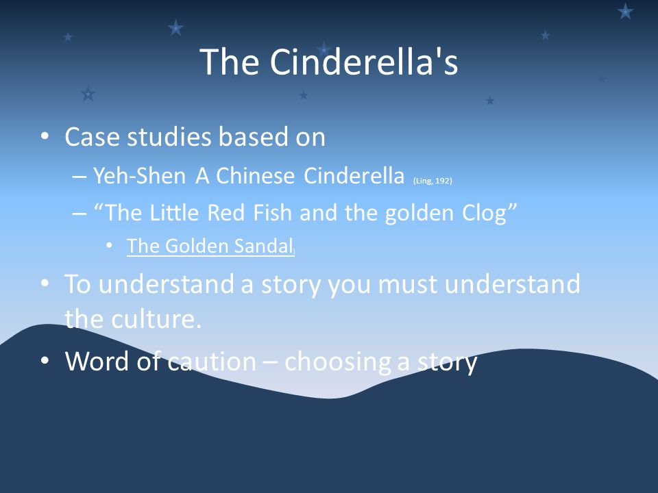 The Cinderella s Case studies based on – Yeh-Shen A Chinese Cinderella (Ling, 192) – The Little Red Fish and the golden Clog The Golden Sandal ) To understand a story you must understand the culture.