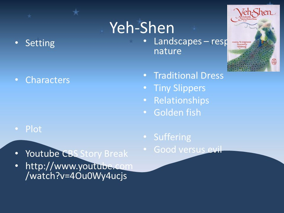 Yeh-Shen Setting Characters Plot Youtube CBS Story Break http://www.youtube.com /watch v=4Ou0Wy4ucjs Landscapes – respect for nature Traditional Dress Tiny Slippers Relationships Golden fish Suffering Good versus evil