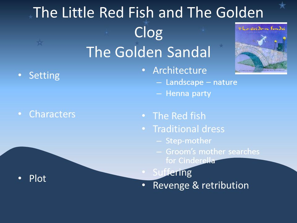 The Little Red Fish and The Golden Clog The Golden Sandal Setting Characters Plot Architecture – Landscape – nature – Henna party The Red fish Traditional dress – Step-mother – Groom's mother searches for Cinderella Suffering Revenge & retribution