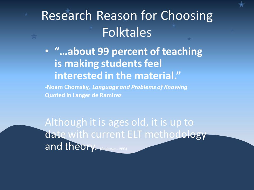 Research Reason for Choosing Folktales …about 99 percent of teaching is making students feel interested in the material. -Noam Chomsky, Language and Problems of Knowing Quoted in Langer de Ramirez Although it is ages old, it is up to date with current ELT methodology and theory.