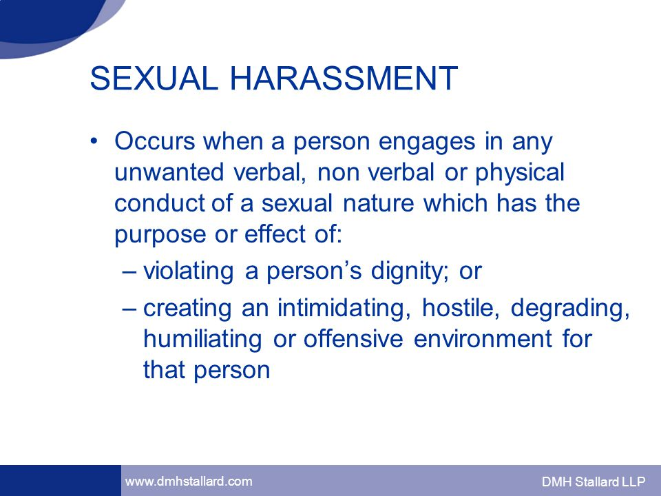 www.dmhstallard.com DMH Stallard LLP SEXUAL HARASSMENT Occurs when a person engages in any unwanted verbal, non verbal or physical conduct of a sexual nature which has the purpose or effect of: –violating a person's dignity; or –creating an intimidating, hostile, degrading, humiliating or offensive environment for that person