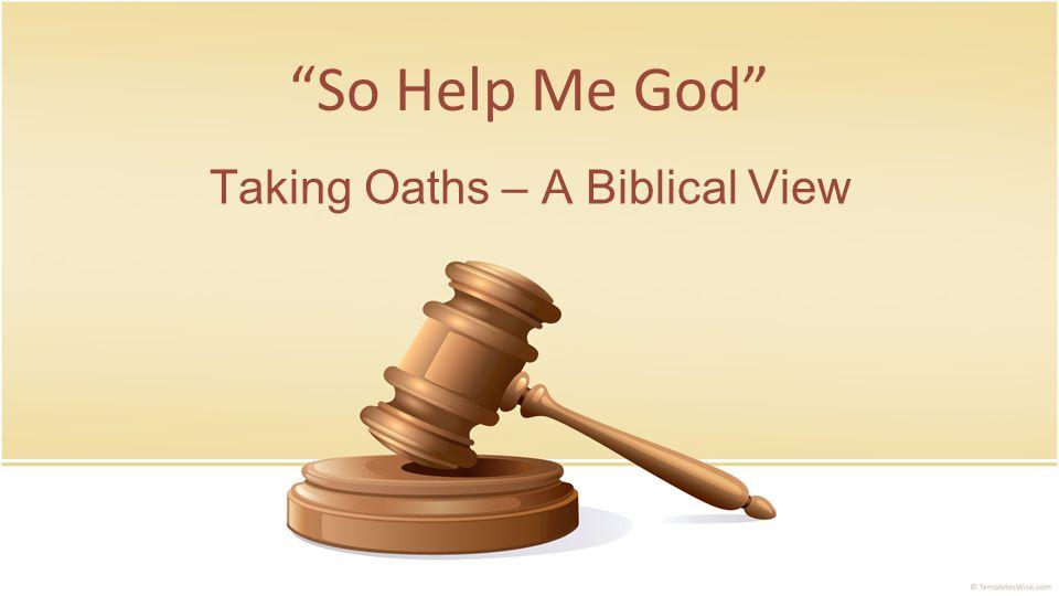 So Help Me God Taking Oaths – A Biblical View