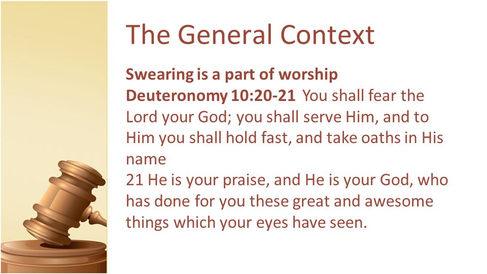 The General Context Swearing is a part of worship Deuteronomy 10:20-21 You shall fear the Lord your God; you shall serve Him, and to Him you shall hold fast, and take oaths in His name 21 He is your praise, and He is your God, who has done for you these great and awesome things which your eyes have seen.