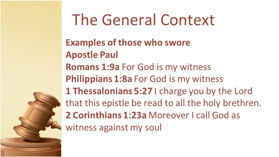 The General Context Examples of those who swore Apostle Paul Romans 1:9a For God is my witness Philippians 1:8a For God is my witness 1 Thessalonians 5:27 I charge you by the Lord that this epistle be read to all the holy brethren.