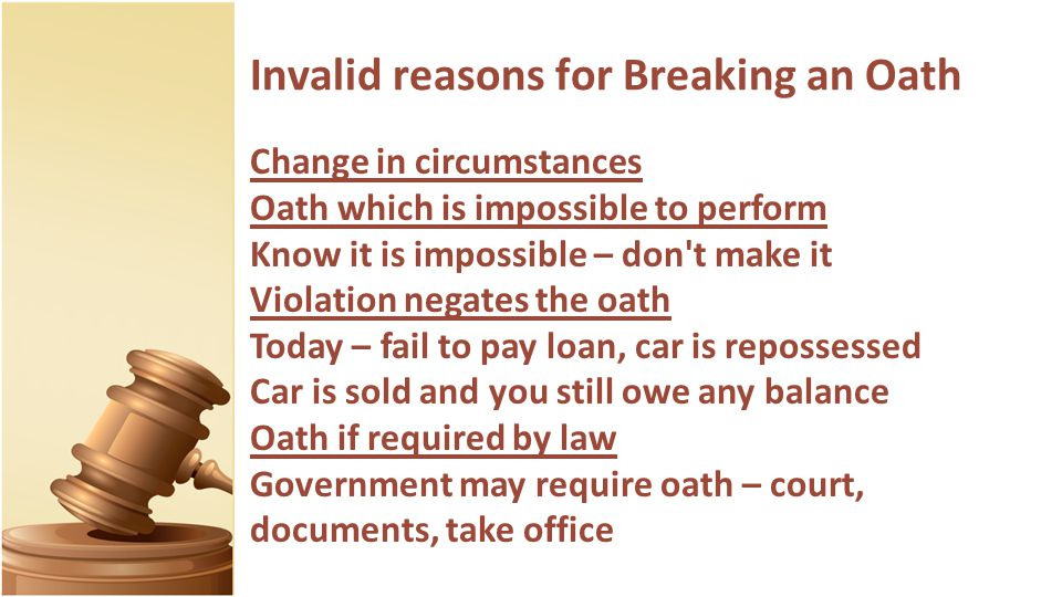 Invalid reasons for Breaking an Oath Change in circumstances Oath which is impossible to perform Know it is impossible – don t make it Violation negates the oath Today – fail to pay loan, car is repossessed Car is sold and you still owe any balance Oath if required by law Government may require oath – court, documents, take office