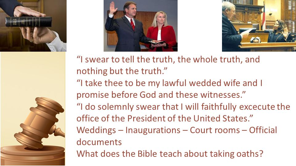 I swear to tell the truth, the whole truth, and nothing but the truth. I take thee to be my lawful wedded wife and I promise before God and these witnesses. I do solemnly swear that I will faithfully excecute the office of the President of the United States. Weddings – Inaugurations – Court rooms – Official documents What does the Bible teach about taking oaths