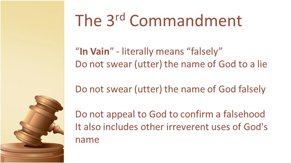 The 3 rd Commandment In Vain - literally means falsely Do not swear (utter) the name of God to a lie Do not swear (utter) the name of God falsely Do not appeal to God to confirm a falsehood It also includes other irreverent uses of God s name