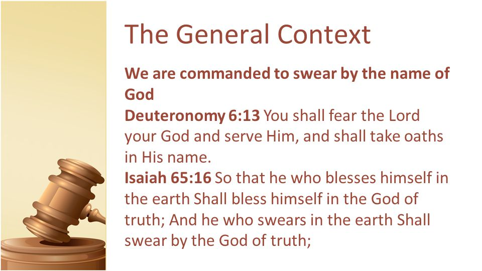 The General Context We are commanded to swear by the name of God Deuteronomy 6:13 You shall fear the Lord your God and serve Him, and shall take oaths in His name.