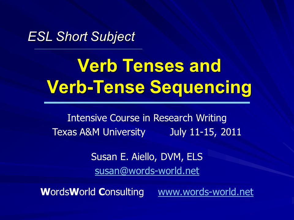 Verb Tenses and Verb-Tense Sequencing Intensive Course in Research Writing Texas A&M UniversityJuly 11-15, 2011 Susan E.