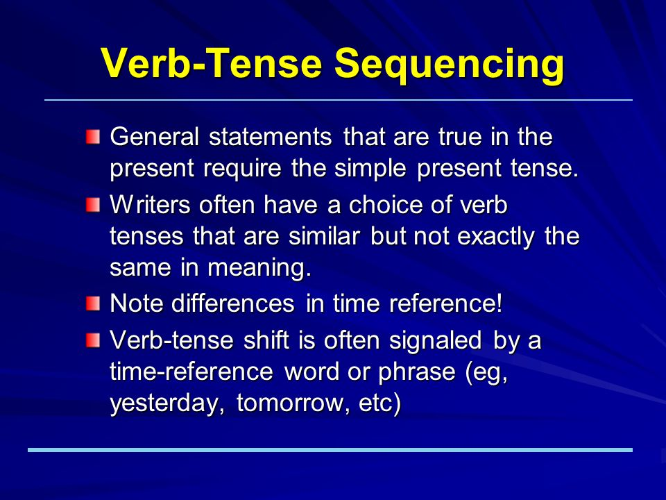 Verb-Tense Sequencing General statements that are true in the present require the simple present tense.