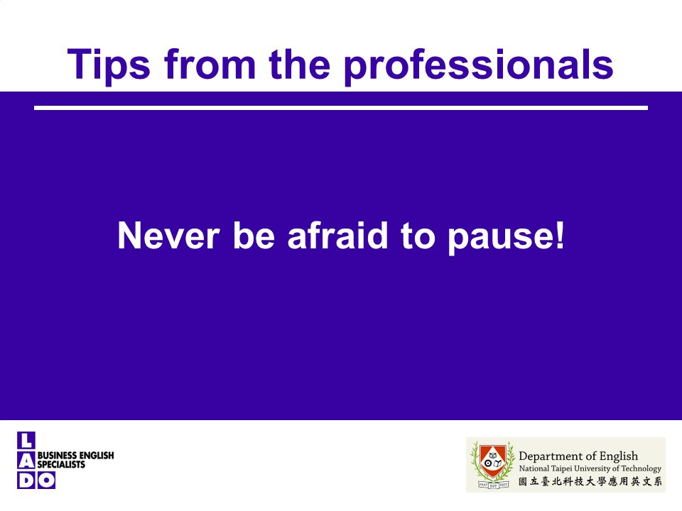 Tips from the professionals Never be afraid to pause!