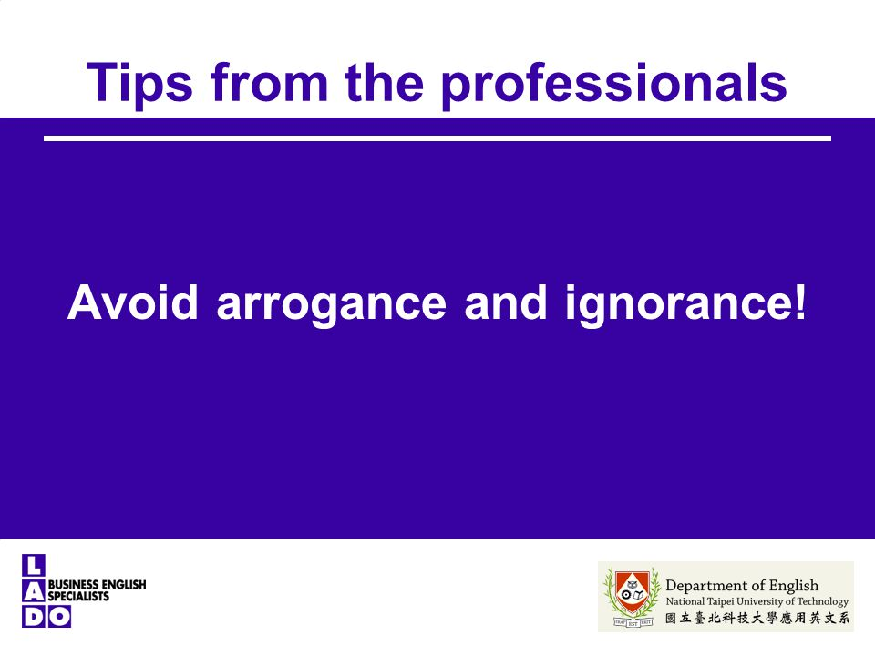 Tips from the professionals Avoid arrogance and ignorance!