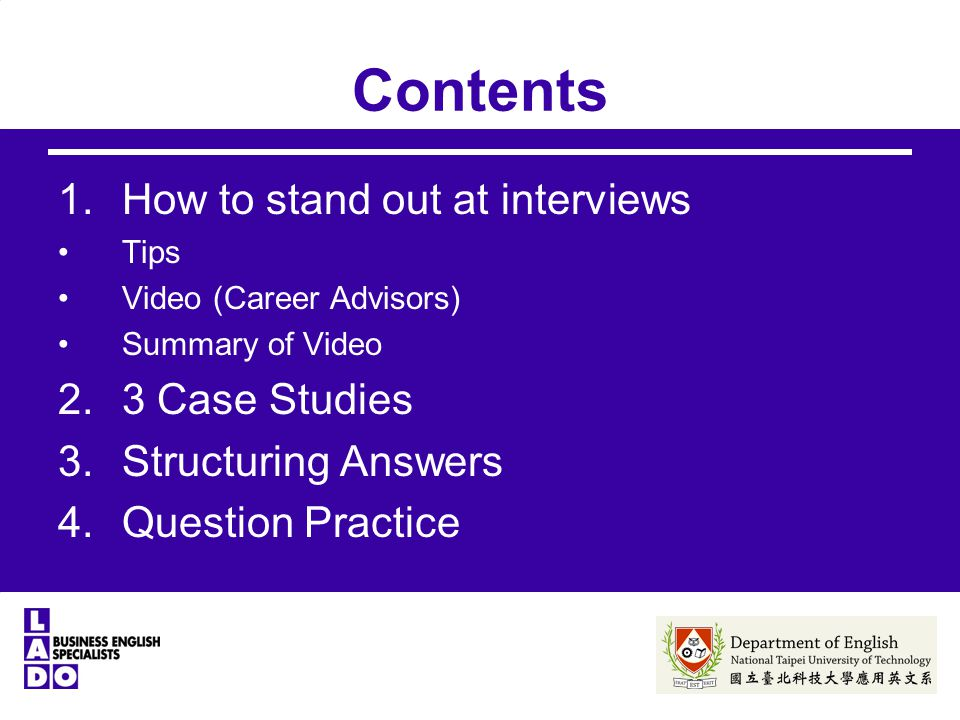 Contents 1.How to stand out at interviews Tips Video (Career Advisors) Summary of Video 2.3 Case Studies 3.Structuring Answers 4.Question Practice