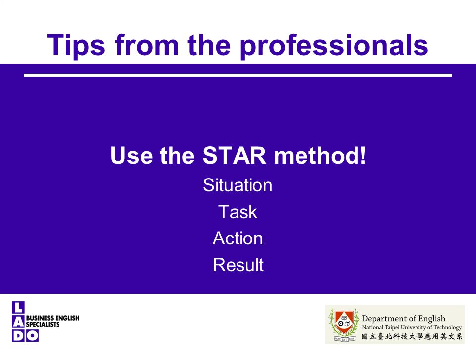 Tips from the professionals Use the STAR method! Situation Task Action Result