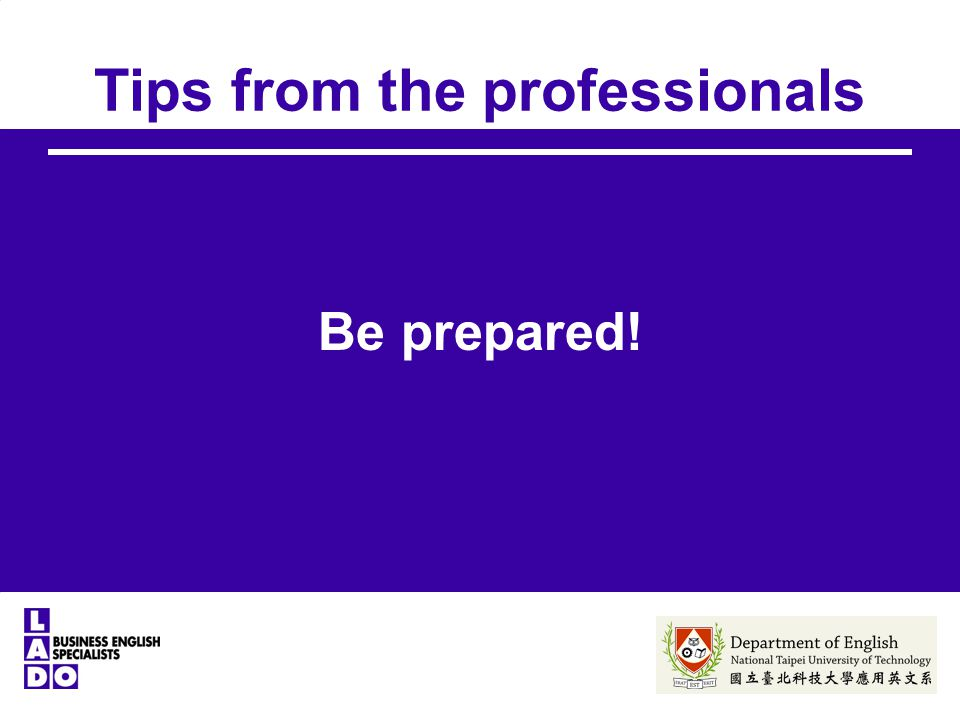 Tips from the professionals Be prepared!