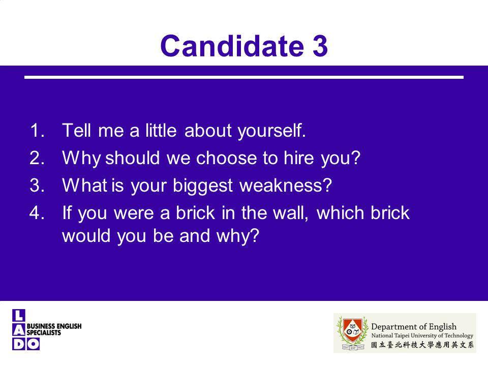 Candidate 3 1.Tell me a little about yourself. 2.Why should we choose to hire you? 3.What is your biggest weakness? 4.If you were a brick in the wall,