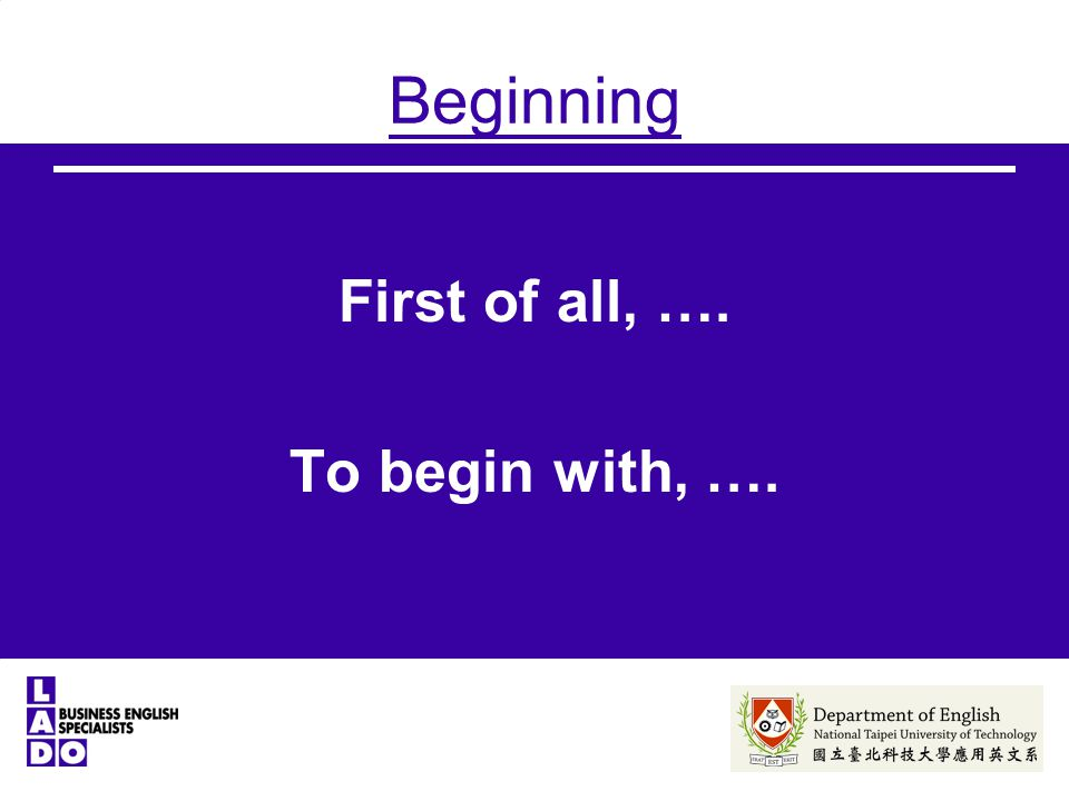 Beginning First of all, …. To begin with, ….