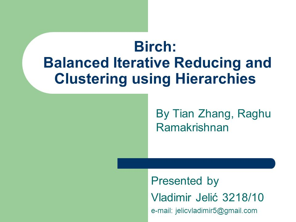 Birch: Balanced Iterative Reducing and Clustering using Hierarchies By Tian Zhang, Raghu Ramakrishnan Presented by Vladimir Jelić 3218/10 e-mail: jelicvladimir5@gmail.com