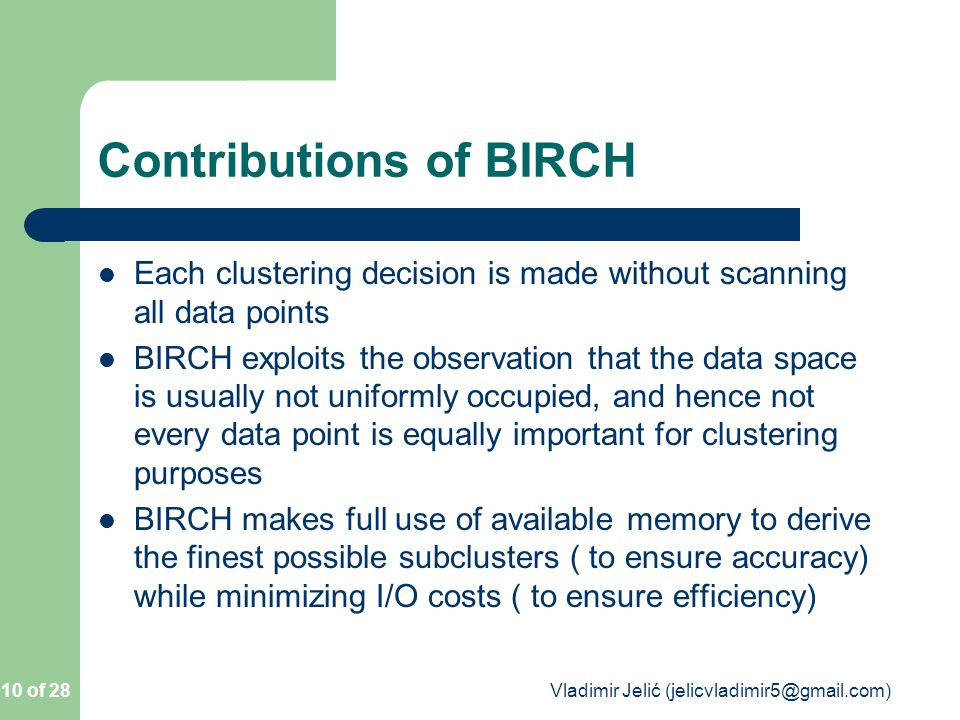 Contributions of BIRCH Each clustering decision is made without scanning all data points BIRCH exploits the observation that the data space is usually not uniformly occupied, and hence not every data point is equally important for clustering purposes BIRCH makes full use of available memory to derive the finest possible subclusters ( to ensure accuracy) while minimizing I/O costs ( to ensure efficiency) 10 of 28 Vladimir Jelić (jelicvladimir5@gmail.com)