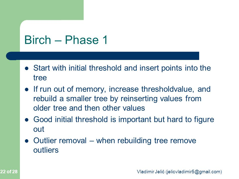 Birch – Phase 1 Start with initial threshold and insert points into the tree If run out of memory, increase thresholdvalue, and rebuild a smaller tree by reinserting values from older tree and then other values Good initial threshold is important but hard to figure out Outlier removal – when rebuilding tree remove outliers 22 of 28 Vladimir Jelić (jelicvladimir5@gmail.com)