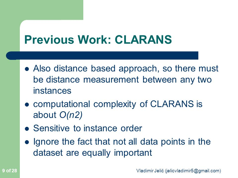 Previous Work: CLARANS Also distance based approach, so there must be distance measurement between any two instances computational complexity of CLARANS is about O(n2) Sensitive to instance order Ignore the fact that not all data points in the dataset are equally important 9 of 28 Vladimir Jelić (jelicvladimir5@gmail.com)