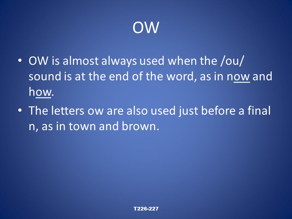 OW OW is almost always used when the /ou/ sound is at the end of the word, as in now and how.