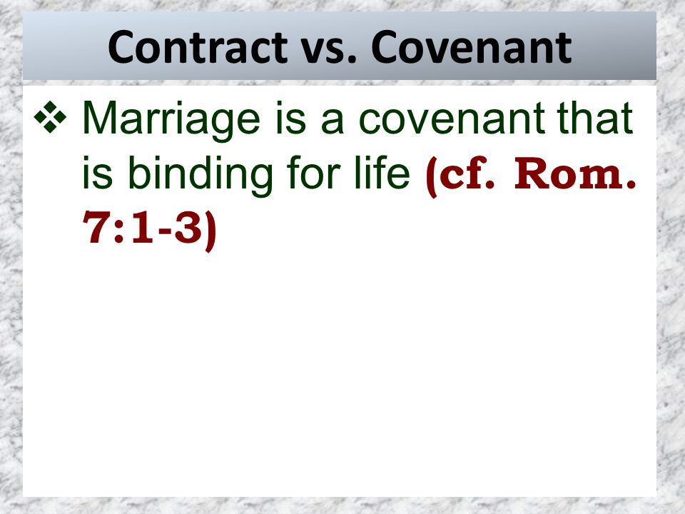 Contract vs. Covenant  Marriage is a covenant that is binding for life (cf. Rom. 7:1-3)
