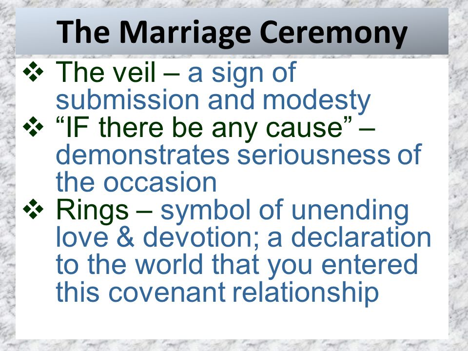 The Marriage Ceremony  The veil – a sign of submission and modesty  IF there be any cause – demonstrates seriousness of the occasion  Rings – symbol of unending love & devotion; a declaration to the world that you entered this covenant relationship