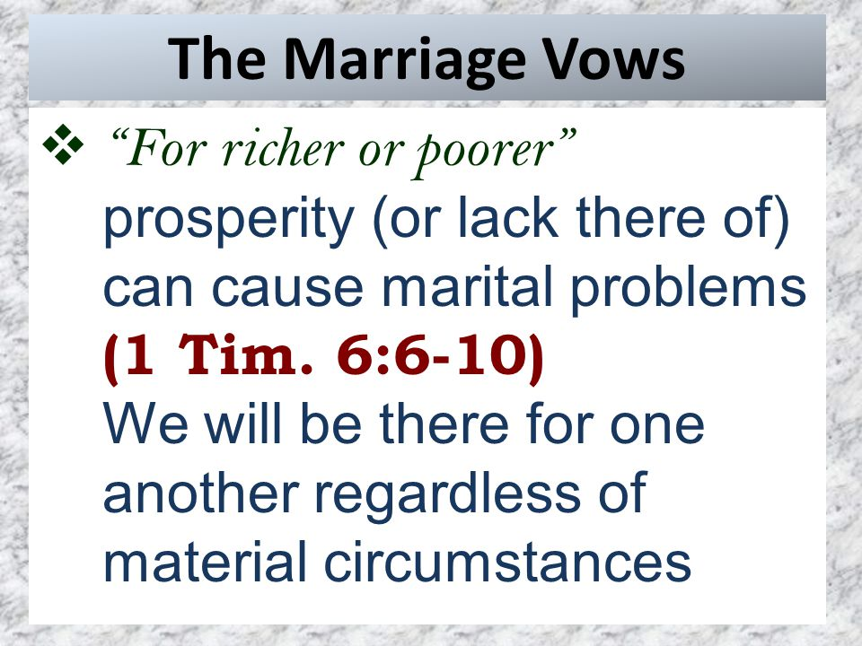 The Marriage Vows  For richer or poorer prosperity (or lack there of) can cause marital problems (1 Tim.