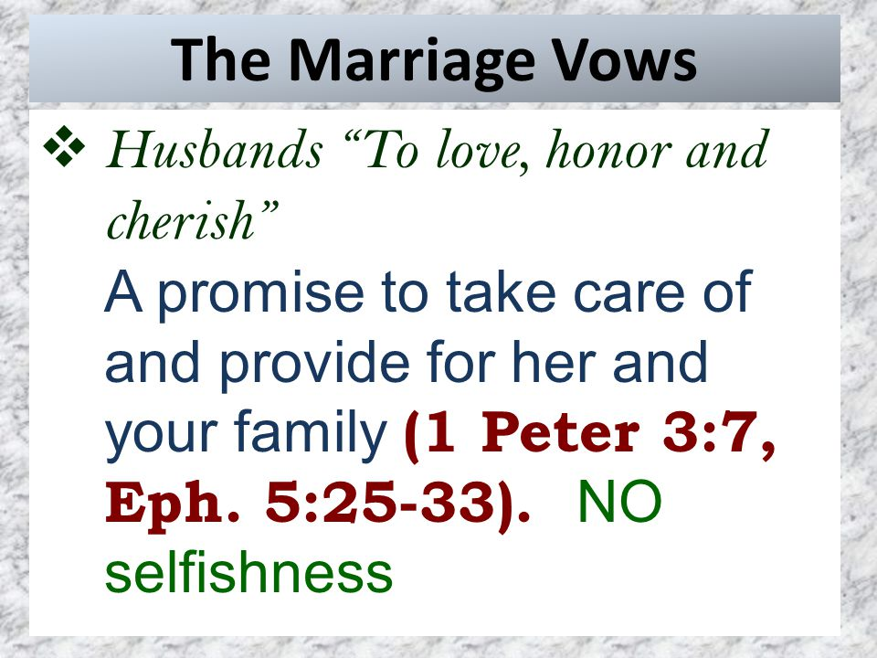 The Marriage Vows  Husbands To love, honor and cherish A promise to take care of and provide for her and your family (1 Peter 3:7, Eph.
