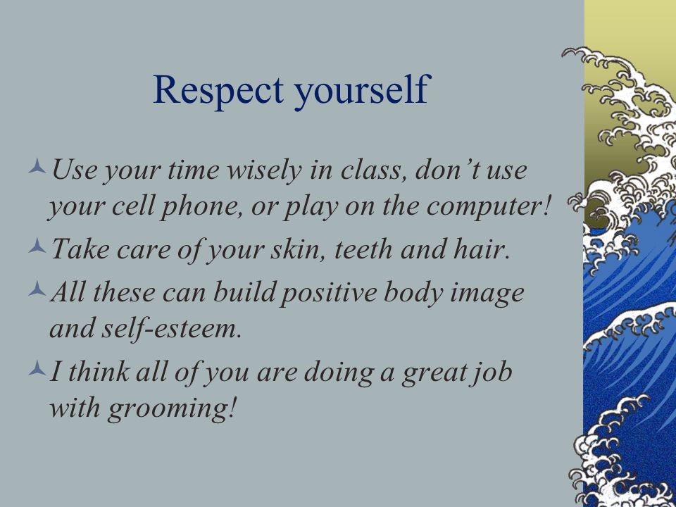 Respect yourself Use your time wisely in class, don't use your cell phone, or play on the computer! Take care of your skin, teeth and hair. All these
