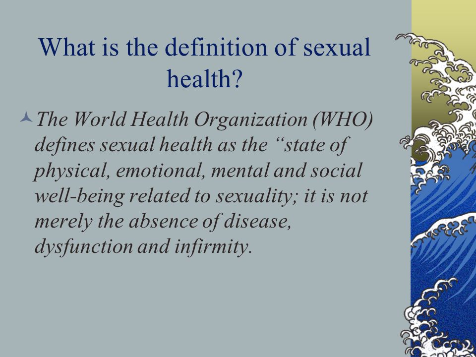"""What is the definition of sexual health? The World Health Organization (WHO) defines sexual health as the """"state of physical, emotional, mental and so"""