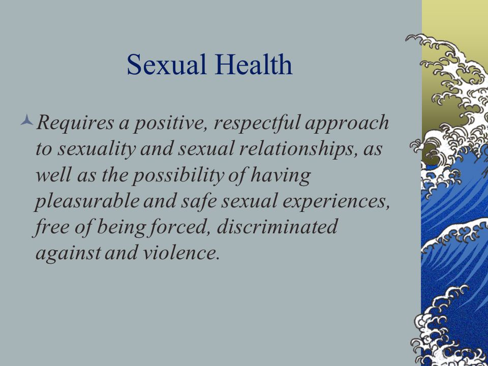 Sexual Health Requires a positive, respectful approach to sexuality and sexual relationships, as well as the possibility of having pleasurable and saf