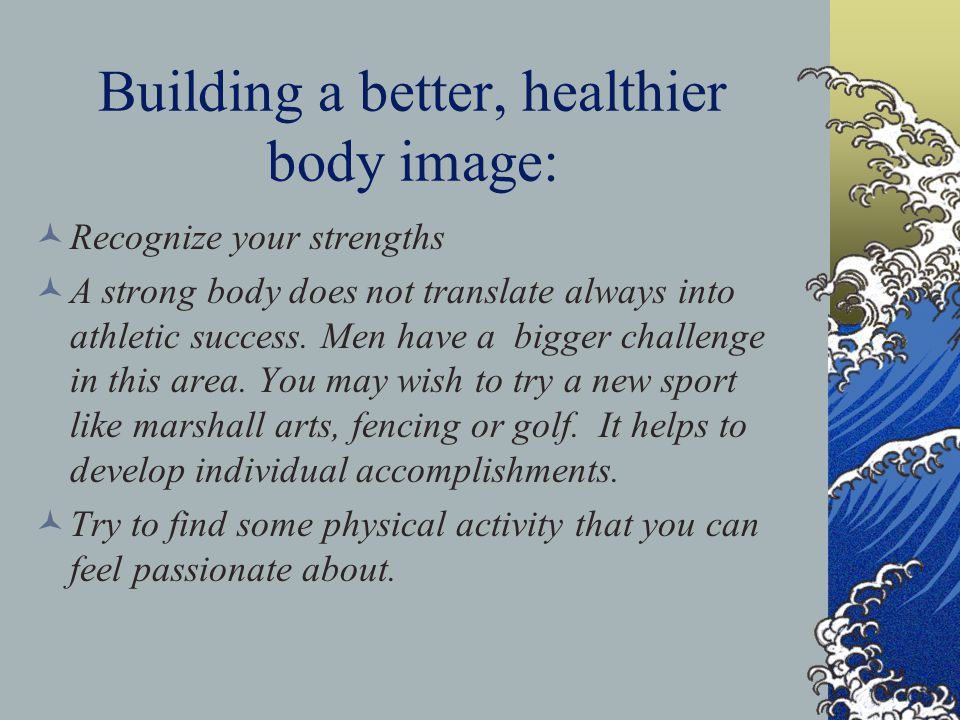 Building a better, healthier body image: Recognize your strengths A strong body does not translate always into athletic success. Men have a bigger cha