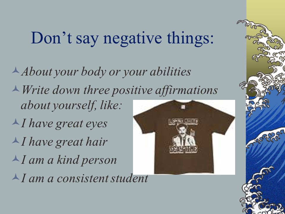Don't say negative things: About your body or your abilities Write down three positive affirmations about yourself, like: I have great eyes I have gre