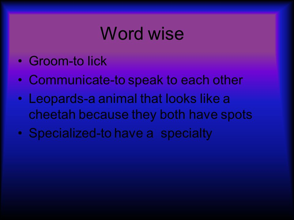 Word wise Groom-to lick Communicate-to speak to each other Leopards-a animal that looks like a cheetah because they both have spots Specialized-to have a specialty